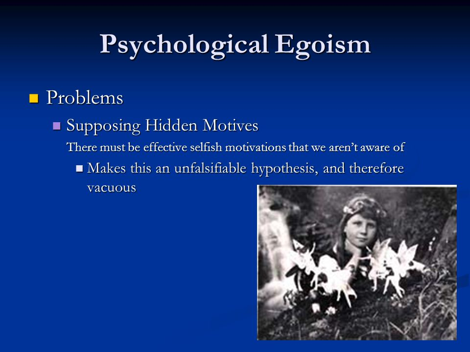 Psychological Egoism Problems Problems Supposing Hidden Motives Supposing Hidden Motives There must be effective selfish motivations that we aren't aware of Makes this an unfalsifiable hypothesis, and therefore vacuous Makes this an unfalsifiable hypothesis, and therefore vacuous