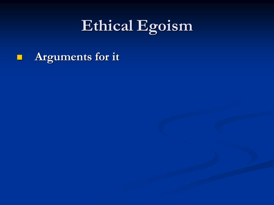 Ethical Egoism Arguments for it Arguments for it