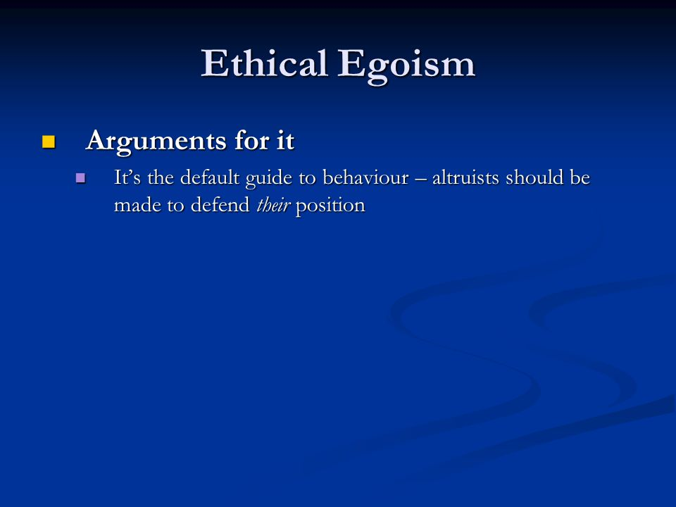 Ethical Egoism Arguments for it Arguments for it It's the default guide to behaviour – altruists should be made to defend their position It's the default guide to behaviour – altruists should be made to defend their position