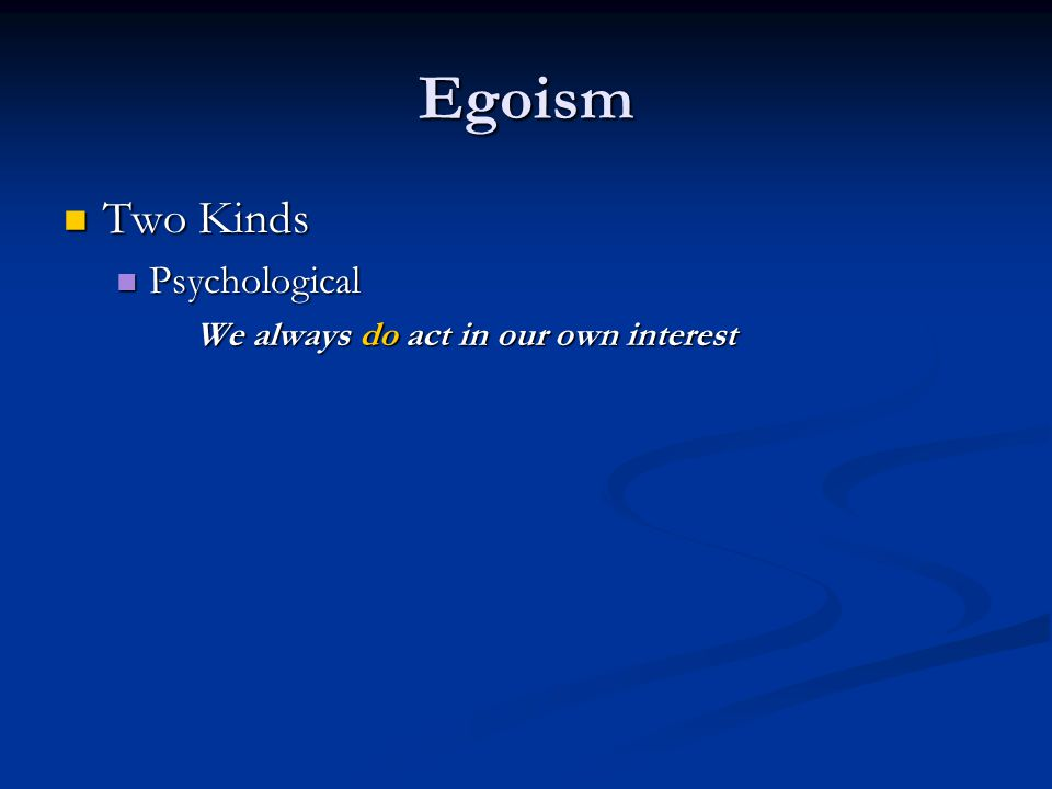 Egoism Two Kinds Two Kinds Psychological Psychological We always do act in our own interest