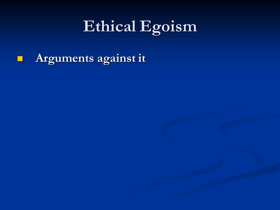 Ethical Egoism Arguments against it Arguments against it