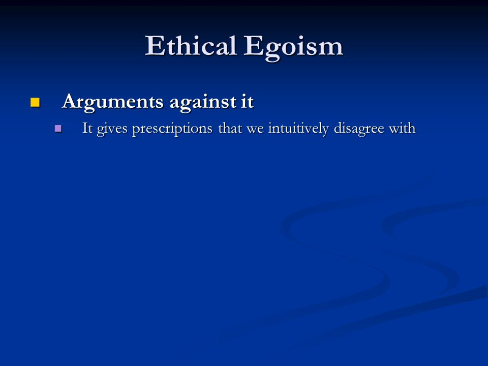 Ethical Egoism Arguments against it Arguments against it It gives prescriptions that we intuitively disagree with It gives prescriptions that we intuitively disagree with