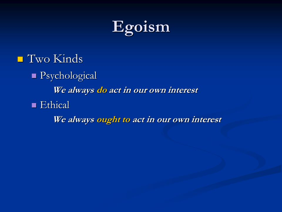 Egoism Two Kinds Two Kinds Psychological Psychological We always do act in our own interest Ethical Ethical We always ought to act in our own interest