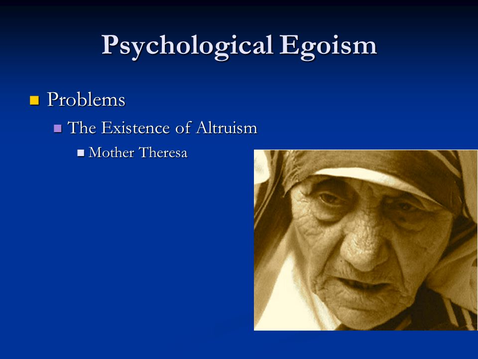 Psychological Egoism Problems Problems The Existence of Altruism The Existence of Altruism Mother Theresa Mother Theresa