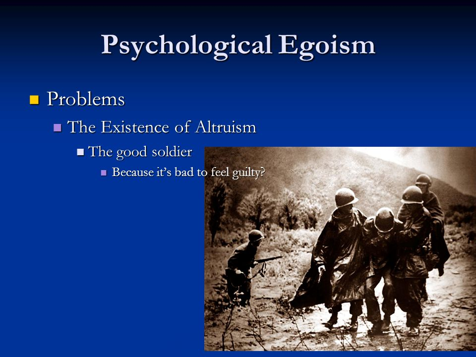 Psychological Egoism Problems Problems The Existence of Altruism The Existence of Altruism The good soldier The good soldier Because it's bad to feel guilty.