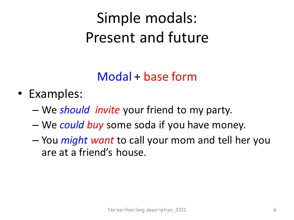 Simple modals: Present and future Modal + base form Examples: – We should invite your friend to my party.