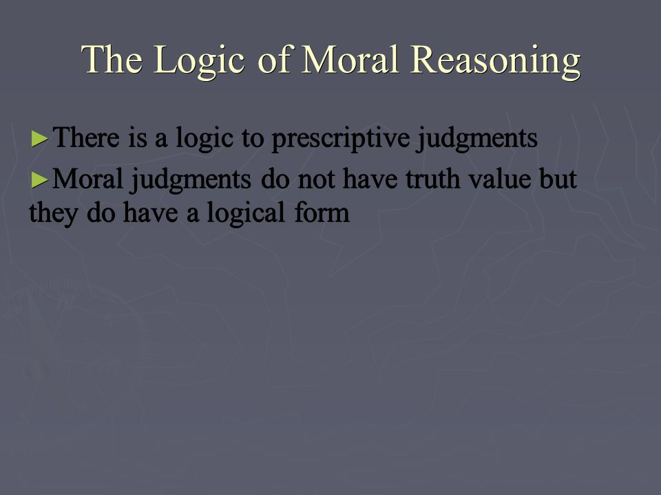 The Logic of Moral Reasoning ► There is a logic to prescriptive judgments ► Moral judgments do not have truth value but they do have a logical form