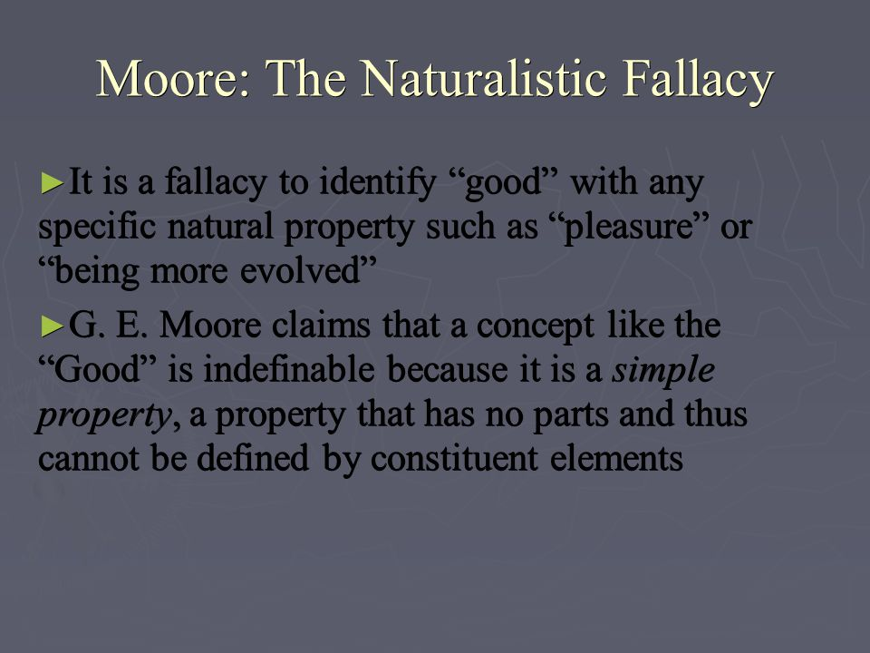 Open-Question Argument ► A test to help determine whether a moral theory commits the naturalistic fallacy ► For any property that we identify with goodness we can ask, Is that property itself good?