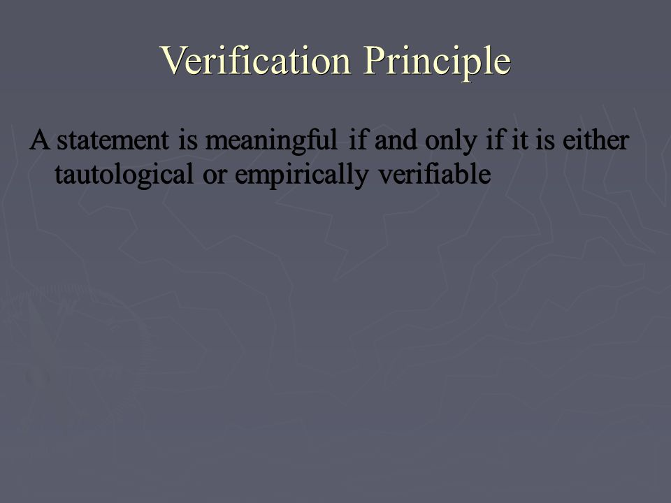 Verification Principle A statement is meaningful if and only if it is either tautological or empirically verifiable