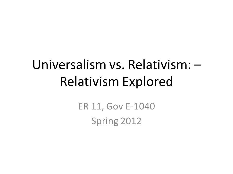 Universalism vs. Relativism: – Relativism Explored ER 11, Gov E-1040 Spring 2012