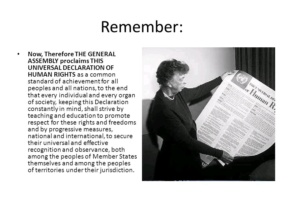 Remember: Now, Therefore THE GENERAL ASSEMBLY proclaims THIS UNIVERSAL DECLARATION OF HUMAN RIGHTS as a common standard of achievement for all peoples and all nations, to the end that every individual and every organ of society, keeping this Declaration constantly in mind, shall strive by teaching and education to promote respect for these rights and freedoms and by progressive measures, national and international, to secure their universal and effective recognition and observance, both among the peoples of Member States themselves and among the peoples of territories under their jurisdiction.
