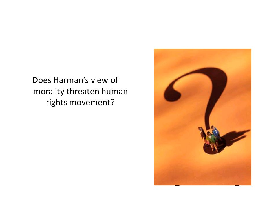 Task Does Harman's view of morality threaten the human rights movement.