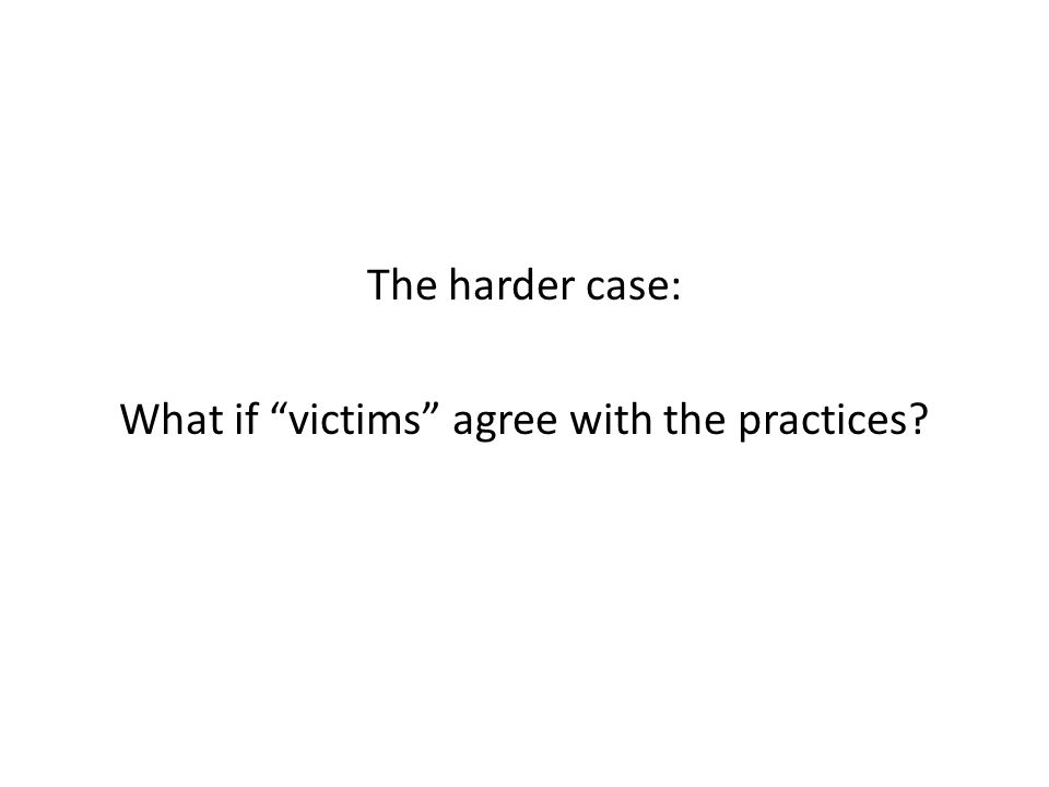 The harder case: What if victims agree with the practices
