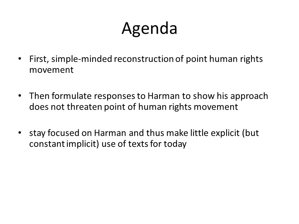 Agenda First, simple-minded reconstruction of point human rights movement Then formulate responses to Harman to show his approach does not threaten point of human rights movement stay focused on Harman and thus make little explicit (but constant implicit) use of texts for today