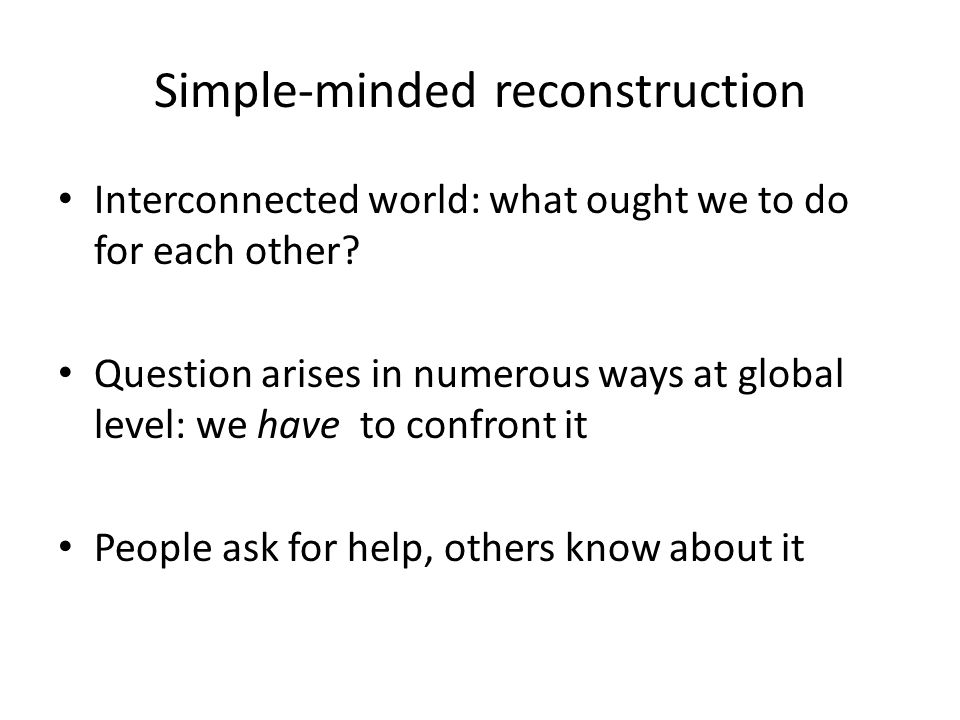 Simple-minded reconstruction Interconnected world: what ought we to do for each other.