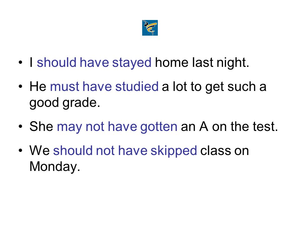 I should have stayed home last night. He must have studied a lot to get such a good grade. She may not have gotten an A on the test. We should not hav