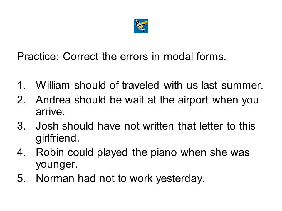 Practice: Correct the errors in modal forms. 1.William should of traveled with us last summer. 2.Andrea should be wait at the airport when you arrive.