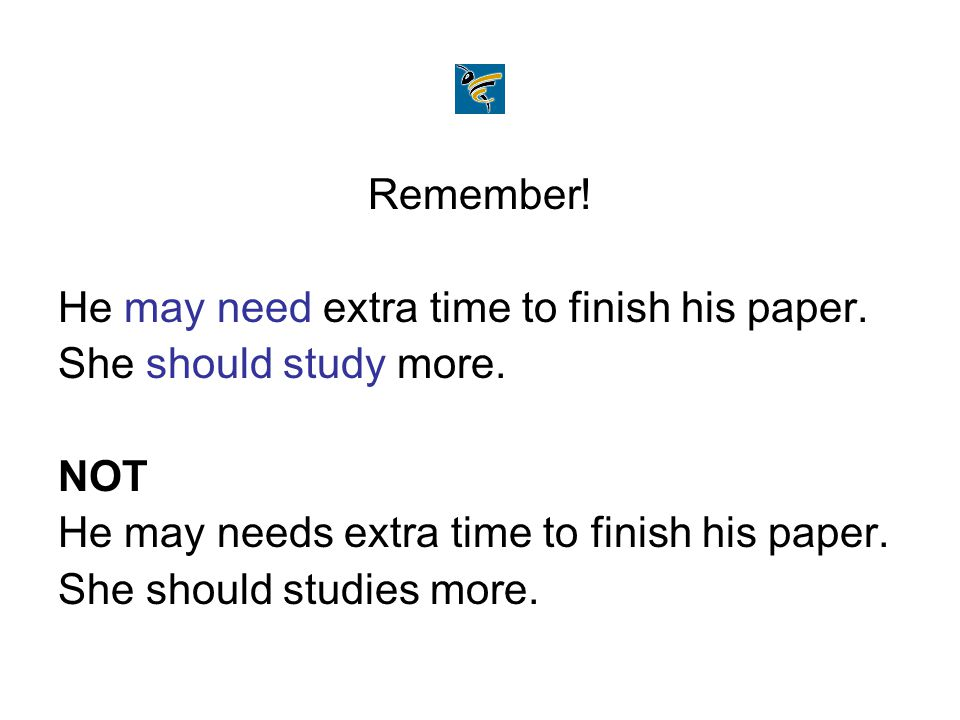 Remember! He may need extra time to finish his paper. She should study more. NOT He may needs extra time to finish his paper. She should studies more.