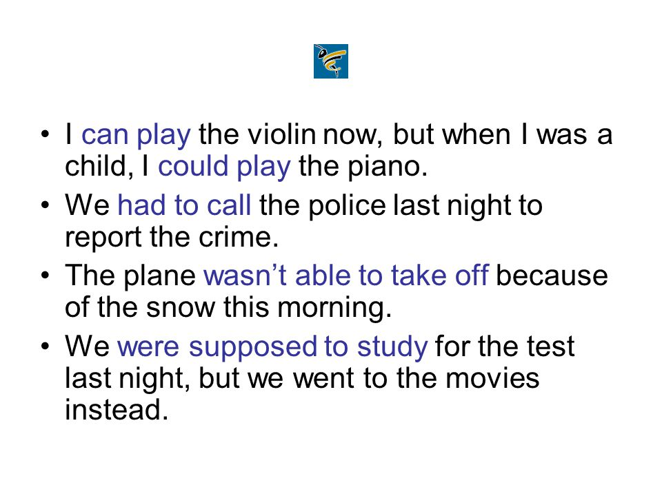 I can play the violin now, but when I was a child, I could play the piano. We had to call the police last night to report the crime. The plane wasn't
