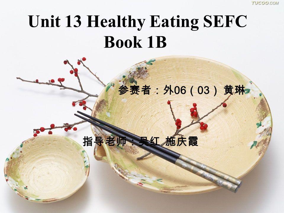 Unit 13 Healthy Eating SEFC Book 1B 参赛者:外 06 ( 03 ) 黄琳 指导老师:吴红 施庆霞