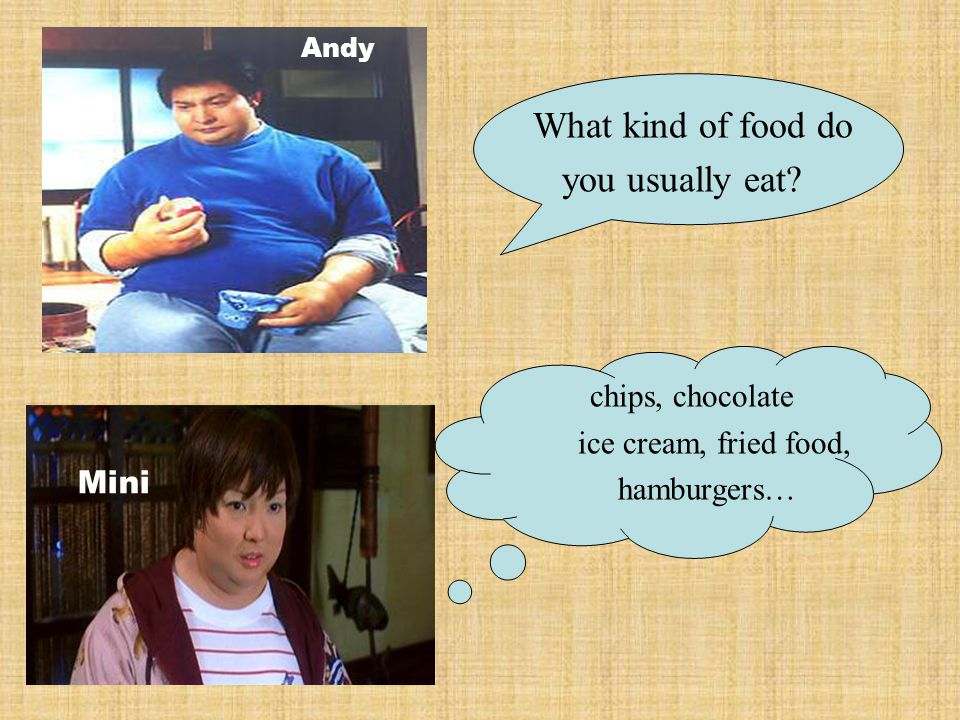 What kind of food do you usually eat? chips, chocolate ice cream, fried food, hamburgers… Mini Andy