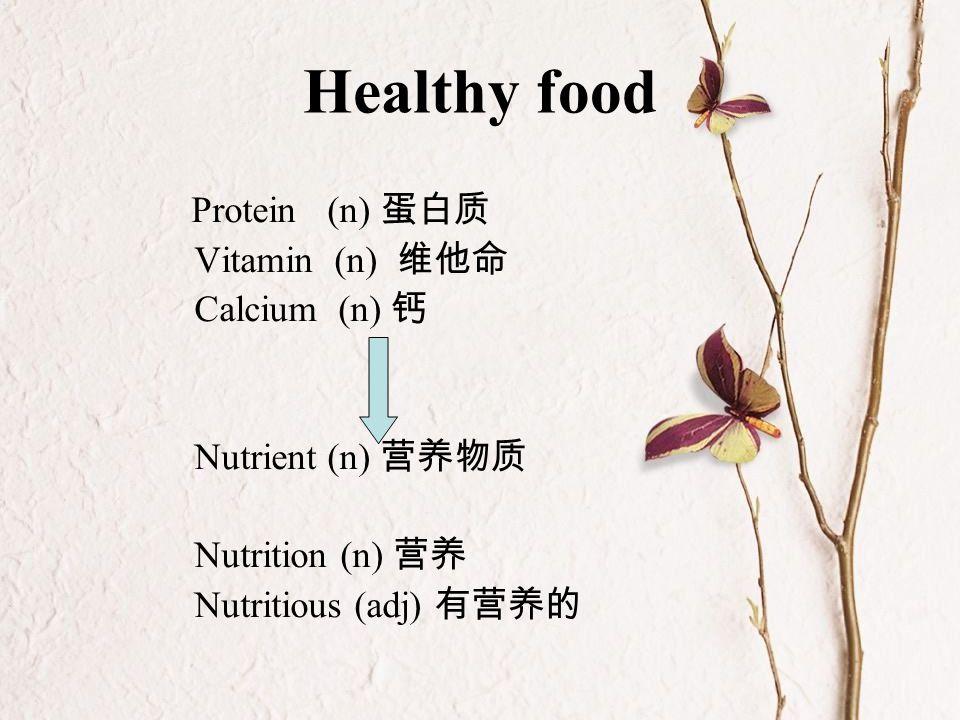Healthy food Protein (n) 蛋白质 Vitamin (n) 维他命 Calcium (n) 钙 Nutrient (n) 营养物质 Nutrition (n) 营养 Nutritious (adj) 有营养的