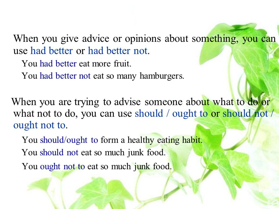 When you give advice or opinions about something, you can use had better or had better not.