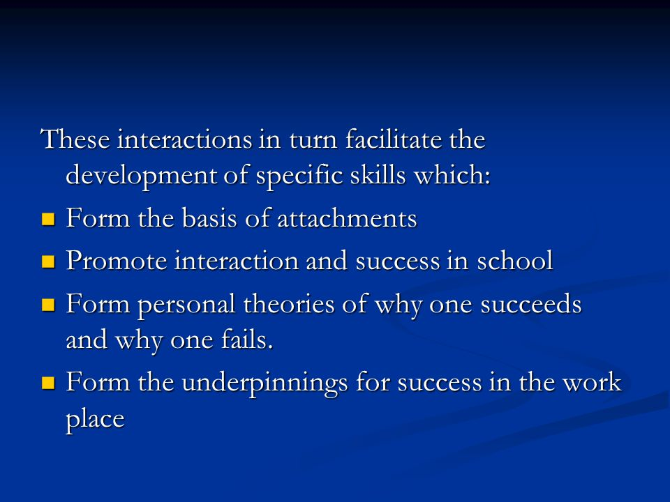 These interactions in turn facilitate the development of specific skills which: Form the basis of attachments Form the basis of attachments Promote interaction and success in school Promote interaction and success in school Form personal theories of why one succeeds and why one fails.