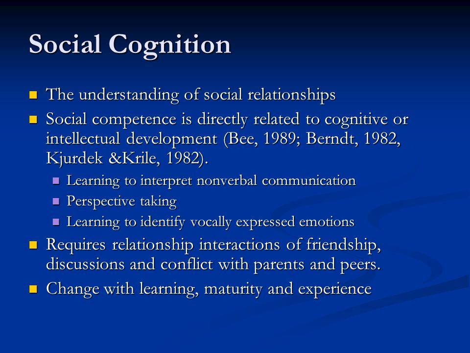 Social Cognition The understanding of social relationships The understanding of social relationships Social competence is directly related to cognitive or intellectual development (Bee, 1989; Berndt, 1982, Kjurdek &Krile, 1982).
