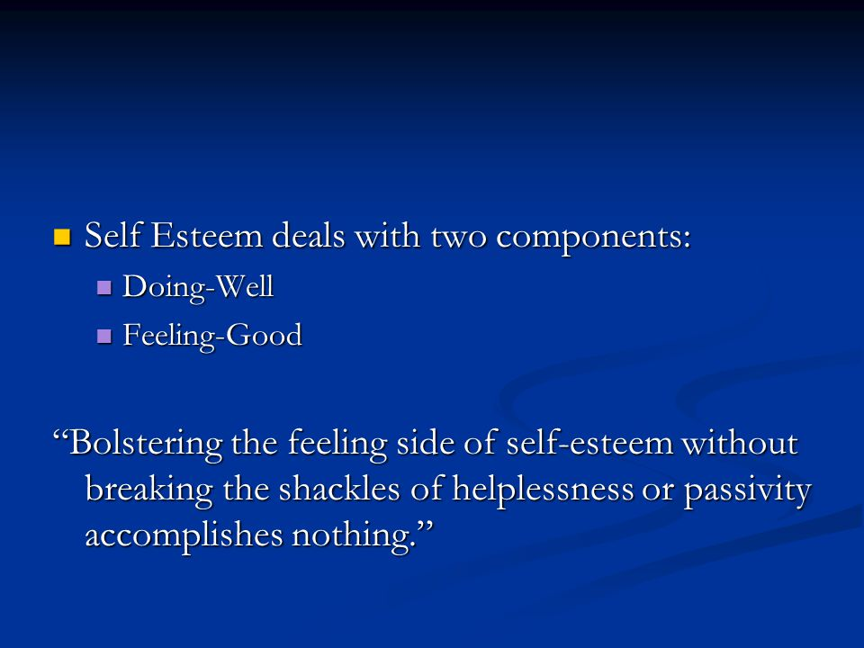 Self Esteem deals with two components: Self Esteem deals with two components: Doing-Well Doing-Well Feeling-Good Feeling-Good Bolstering the feeling side of self-esteem without breaking the shackles of helplessness or passivity accomplishes nothing.