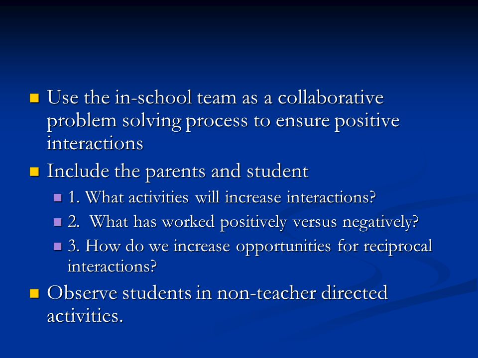 Use the in-school team as a collaborative problem solving process to ensure positive interactions Use the in-school team as a collaborative problem solving process to ensure positive interactions Include the parents and student Include the parents and student 1.