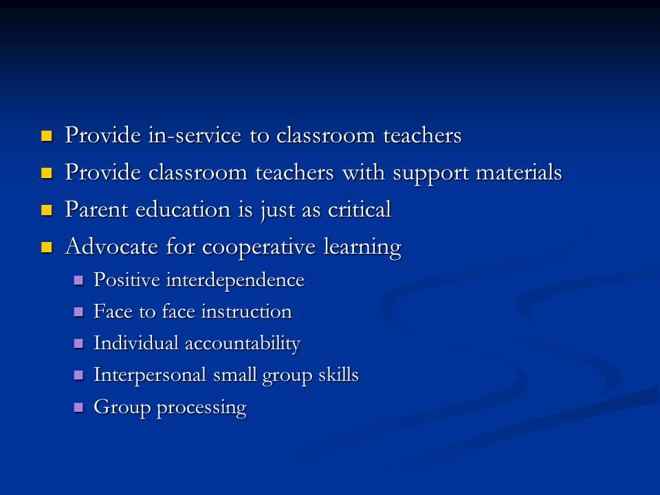 Provide in-service to classroom teachers Provide in-service to classroom teachers Provide classroom teachers with support materials Provide classroom teachers with support materials Parent education is just as critical Parent education is just as critical Advocate for cooperative learning Advocate for cooperative learning Positive interdependence Positive interdependence Face to face instruction Face to face instruction Individual accountability Individual accountability Interpersonal small group skills Interpersonal small group skills Group processing Group processing