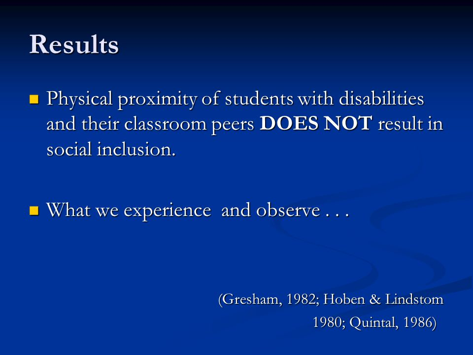Results Physical proximity of students with disabilities and their classroom peers DOES NOT result in social inclusion.