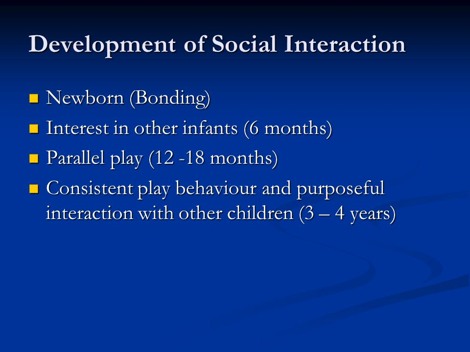 Development of Social Interaction Newborn (Bonding) Newborn (Bonding) Interest in other infants (6 months) Interest in other infants (6 months) Parallel play (12 -18 months) Parallel play (12 -18 months) Consistent play behaviour and purposeful interaction with other children (3 – 4 years) Consistent play behaviour and purposeful interaction with other children (3 – 4 years)