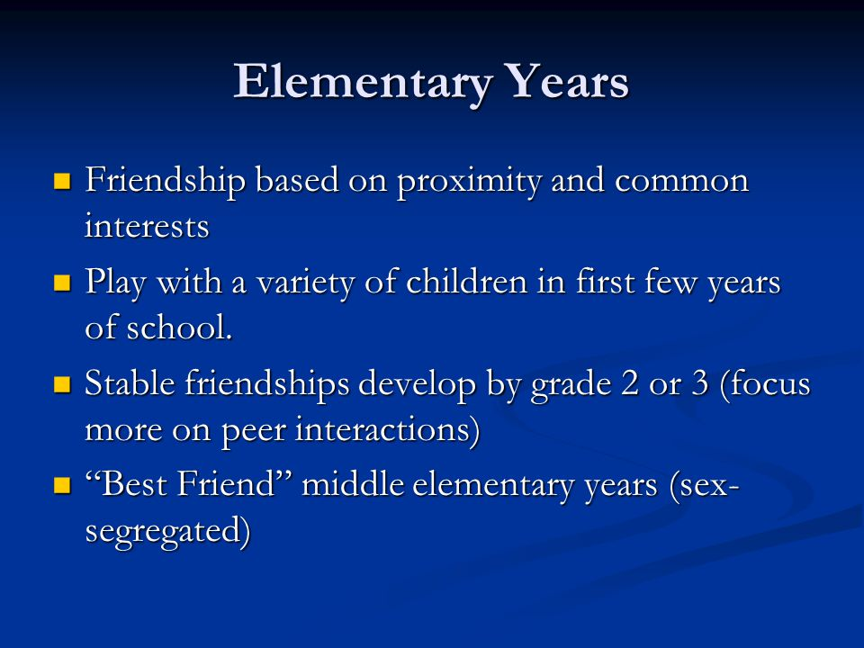 Elementary Years Friendship based on proximity and common interests Friendship based on proximity and common interests Play with a variety of children in first few years of school.