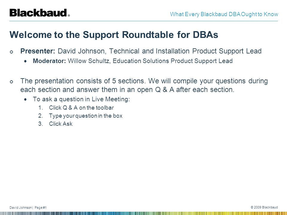 David Johnson | Page #1 © 2009 Blackbaud What Every Blackbaud DBA Ought to Know Welcome to the Support Roundtable for DBAs Presenter: David Johnson, Technical and Installation Product Support Lead  Moderator: Willow Schultz, Education Solutions Product Support Lead The presentation consists of 5 sections.