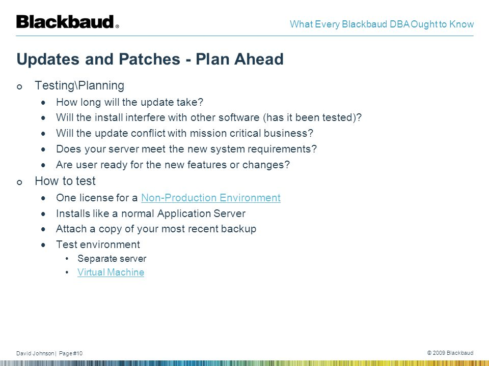David Johnson | Page #10 © 2009 Blackbaud What Every Blackbaud DBA Ought to Know Updates and Patches - Plan Ahead Testing\Planning  How long will the update take.