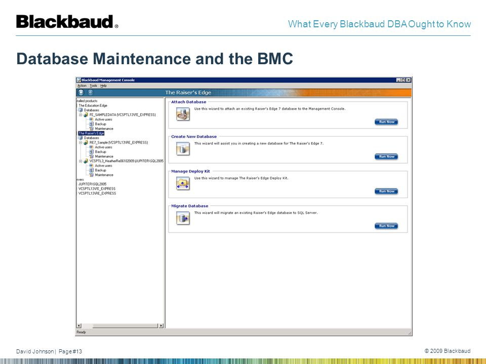 David Johnson | Page #13 © 2009 Blackbaud What Every Blackbaud DBA Ought to Know Database Maintenance and the BMC