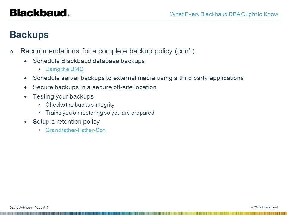 David Johnson | Page #17 © 2009 Blackbaud What Every Blackbaud DBA Ought to Know Backups Recommendations for a complete backup policy (con't)  Schedule Blackbaud database backups Using the BMC  Schedule server backups to external media using a third party applications  Secure backups in a secure off-site location  Testing your backups Checks the backup integrity Trains you on restoring so you are prepared  Setup a retention policy Grandfather-Father-Son