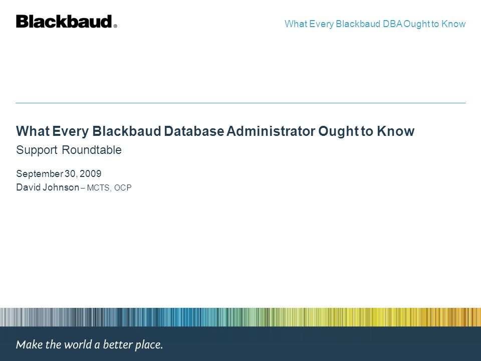 What Every Blackbaud Database Administrator Ought to Know Support Roundtable September 30, 2009 David Johnson – MCTS, OCP What Every Blackbaud DBA Ought to Know