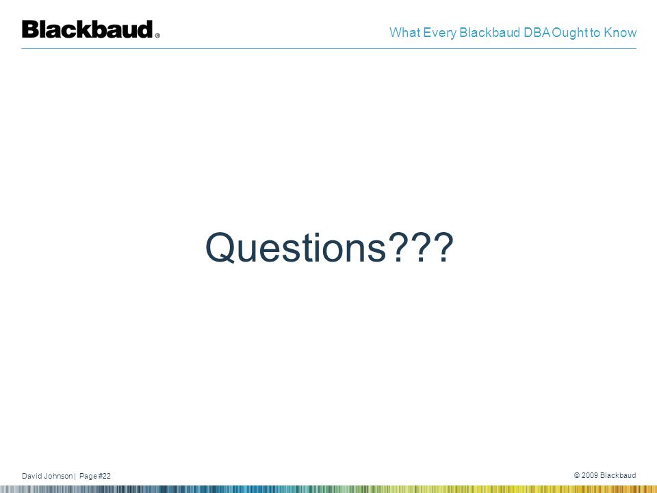 David Johnson | Page #22 © 2009 Blackbaud What Every Blackbaud DBA Ought to Know Questions