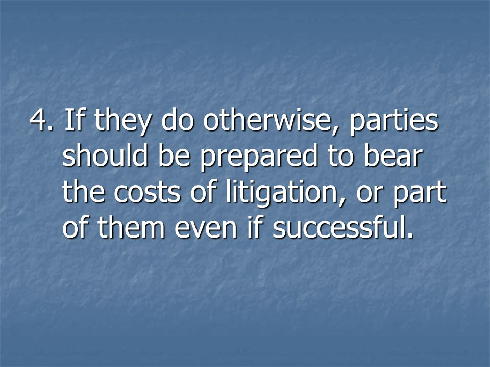 4. If they do otherwise, parties should be prepared to bear the costs of litigation, or part of them even if successful.