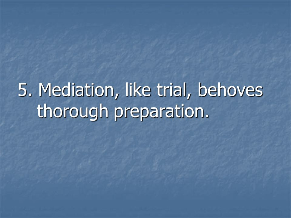 5. Mediation, like trial, behoves thorough preparation.