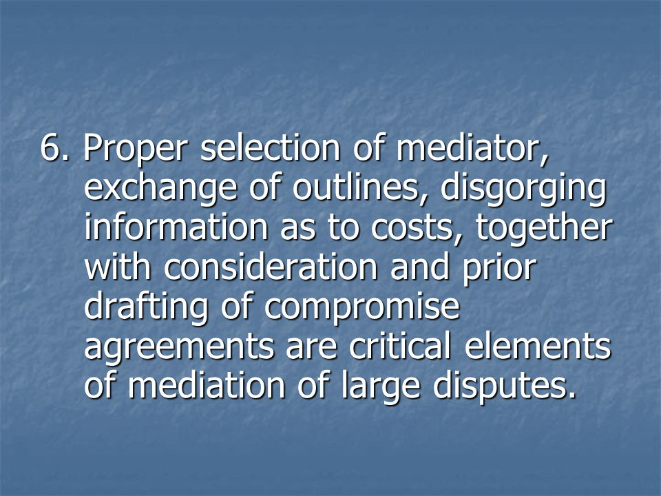 6. Proper selection of mediator, exchange of outlines, disgorging information as to costs, together with consideration and prior drafting of compromis