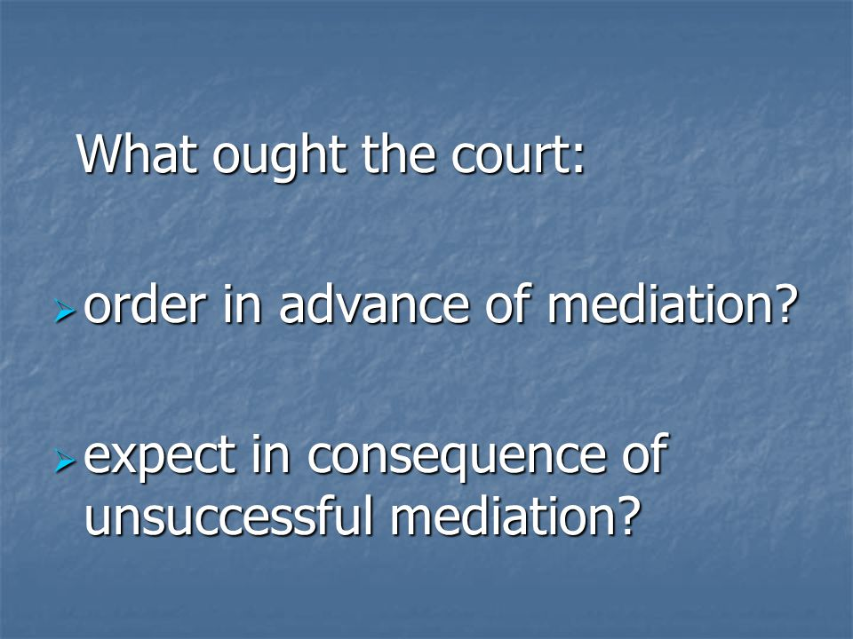What ought the court: What ought the court:  order in advance of mediation?  expect in consequence of unsuccessful mediation?