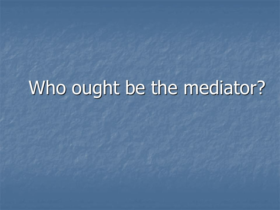 Who ought be the mediator Who ought be the mediator