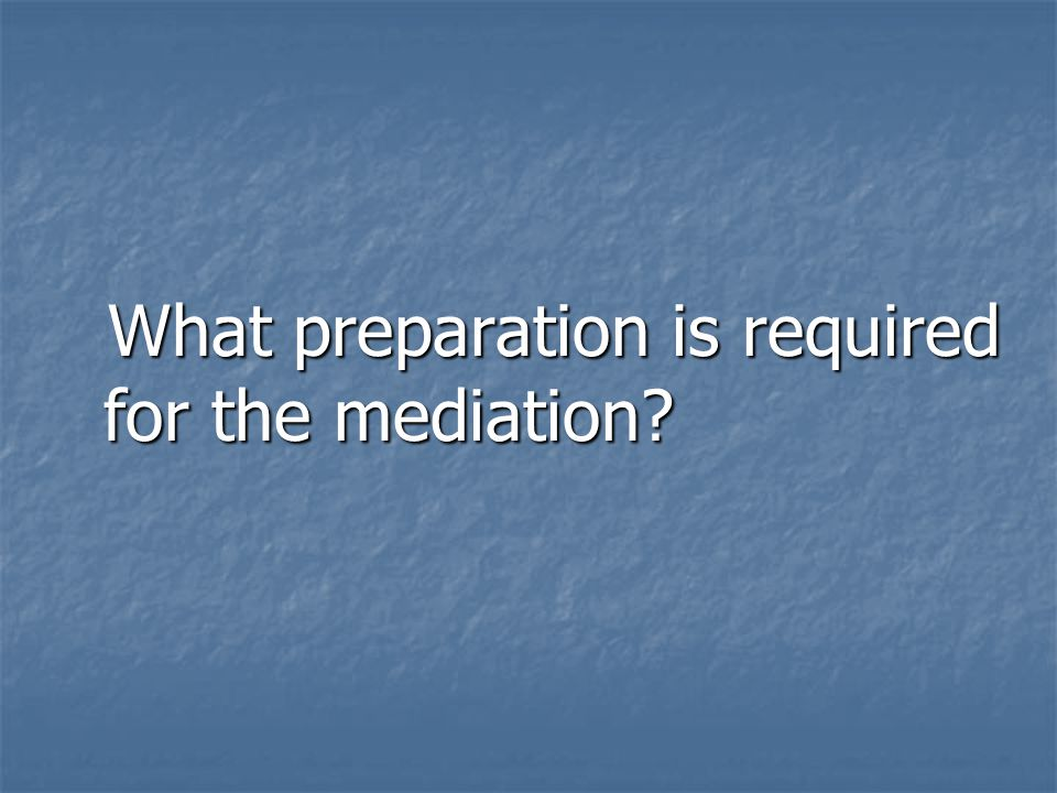 What preparation is required for the mediation? What preparation is required for the mediation?
