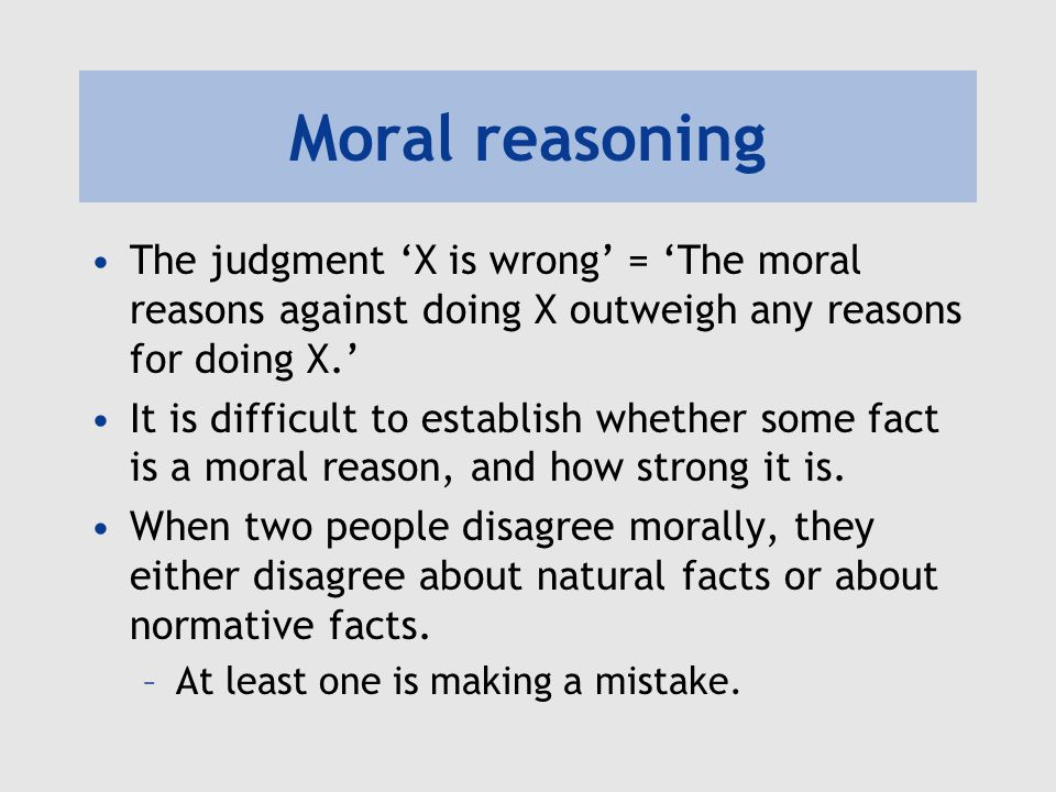 Moral reasoning Moral reasoning is a matter of weighing up what reasons we have to act in particular ways.