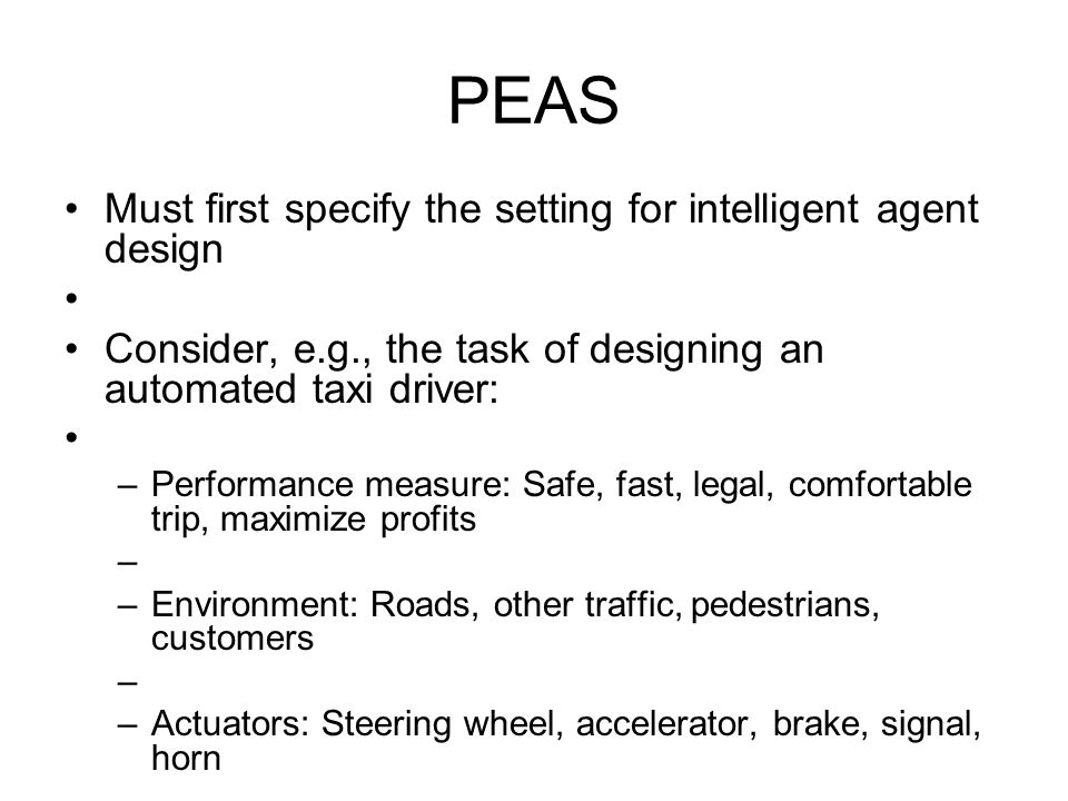 PEAS Must first specify the setting for intelligent agent design Consider, e.g., the task of designing an automated taxi driver: –Performance measure: