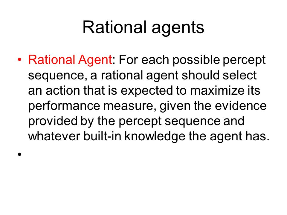 Rational agents Rational Agent: For each possible percept sequence, a rational agent should select an action that is expected to maximize its performa